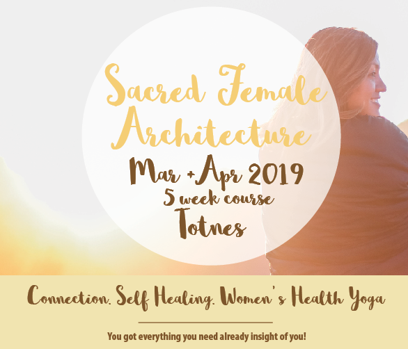 Sacred Female Architecture, Totnes/UK - This 5 week journey is a gentle introduction that blends Women' s Health Yoga, self- love practice, breathe & gentle ceremony and other creative tools that can help you connect to your sacred female architecture hosting pelvic bowl, uterus, ovaries, cervix, heart etc. and starting or supporting a journey towards self - healing and self- love.5 base-themes will set the tone for each session and allow us to dive deep, learn about and experience our sacred female architecture in a supported and intimate circle.Dates: Tuesdays: 26.3, 2.4, 9.4, 23.4. 30.04 Price: £50Earlybird: £45 (until 10.02.2019) Sisterpack: bring a friend and only pay £80 for the 2 of youConcessions available for teenagers & students