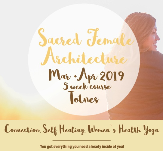 Sacred Female Architecture, Totnes/UK Spring 2020 - This 5 week journey is a gentle introduction that blends Women' s Health Yoga, self- love practice, breathe & gentle ceremony and other creative tools that can help you connect to your sacred female architecture hosting pelvic bowl, uterus, ovaries, cervix, heart etc. and starting or supporting a journey towards self - healing and self- love.Next up: Spring 2020 - please stay tuned here or sign up for te newsletter to receive updates