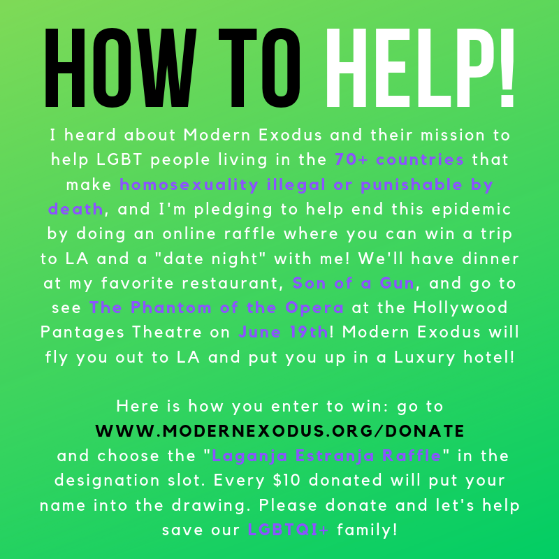 "Special Event - Make a donation to enter a raffle to win a ""date night"" with Laganja on June 19th!""Our LGBT family needs our help! Join me in supporting Modern Exodus reach their goal of $30,000 so they can help 5 of our LGBT brothers and sisters escape their oppressive, anti-LGBT countries and live safely and freely in America! Enter to win a trip to LA and a date night with me on June 19th by going to www.modernexodus.org/donate and choosing the"