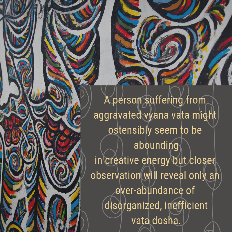 A person suffering from aggravated vyana vata might ostensibly seem to be abounding in creative energy but closer observation will reveal only an over-abundance of disorganized, inefficient vata dosh (2).png