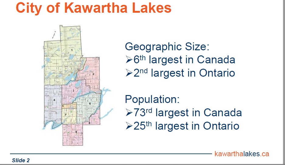Geographically, City of Kawartha Lakes is one of Canada's largest municipalities .  With a relatively sparse population, our smaller tax base serves a large expanse of roads.