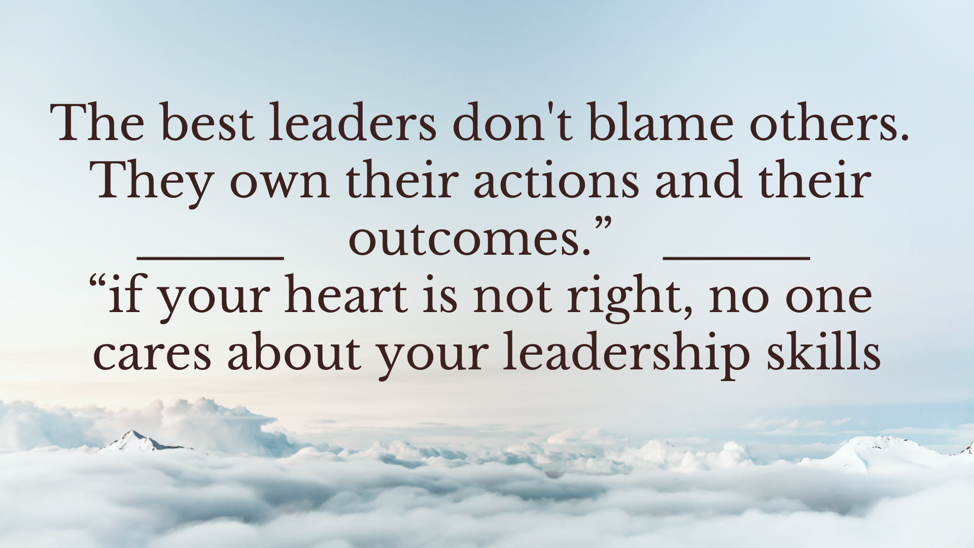 "Copy of The best leaders don't blame others. They own their actions and their outcomes."" ""if your heart is not right, no one cares about your leadership skills.png"