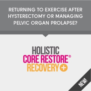 Holistic core restore recovery programme from a hysterectomy or managing pelvic organ prolapse