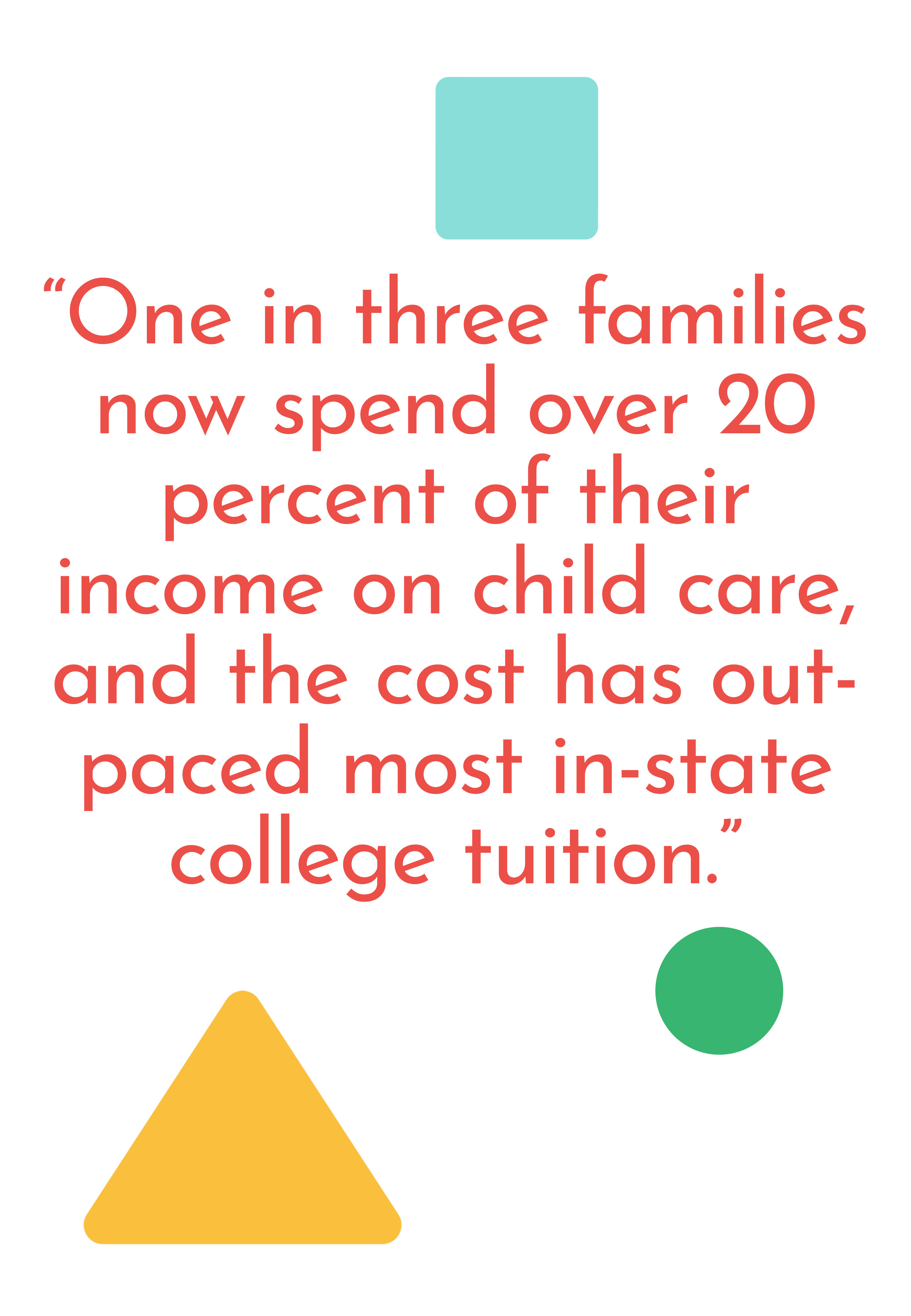 Why Universal Child Care matters: One in three families now spend over 20 percent of their income on child care, and the cost has out-paced most in-state college tuition.