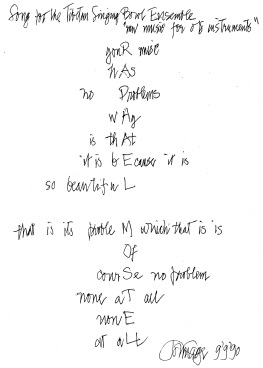 "Mesostic poem by  John Cage ,  ""Song for the Tibetan Singing Bowl Ensemble: New Music for Old Instruments"" , vertically spelling out the name "" Raphael Mostel "":  YouR music / hAs / no Problems / wHy / is thAt / it is bEcause it is / so beautifuL / that is its probleM which that is is / Of / courSe no problem / none aT all / nonE / at aLL"