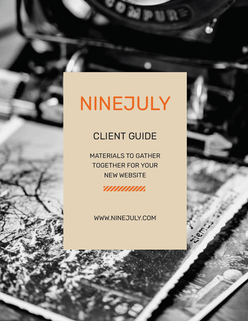 Client Guide: Materials to Gather Together for Your New Website. Use this  guide  to help you get started on building your new website.