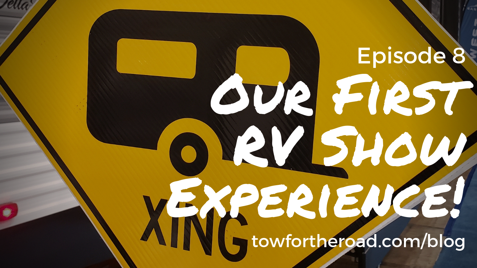 Tow for the Road Episode 8 - Our First RV Show Experience - Blog Post.png