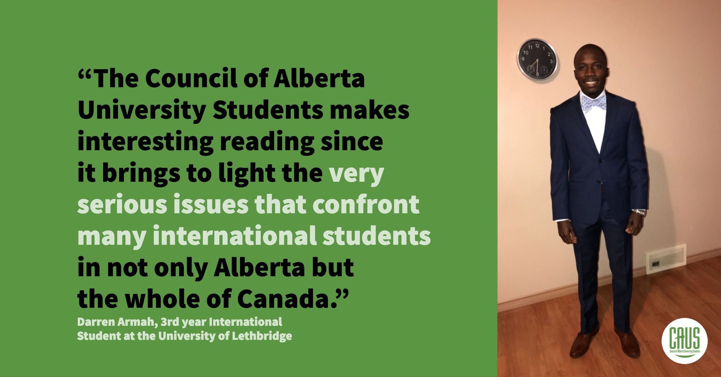 """The contribution of international students to the demography of Alberta has been shown in the report to be positive. The contributions to the province's economy are also good. It would be wrong to ignore these positive developments. In the long run, it will be beneficial to both the students and the Canadian provinces to provide the needed support to promote mutual development. The province should set a precedent for other provinces to follow by regulating fees for International Students. Every bold decision comes with its challenges but the only way to solve those challenges that arise is if we boldly take this step.""  Darren Armah, International Student & Third Year Political Science Major at the University of Lethbridge"""