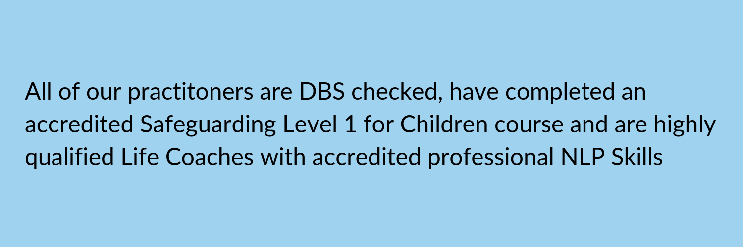 All of our practitoners are DBS checked, have completed an accredited Safeguarding Level 1 for Children course and are highly qualified Life Coaches with NLP Skills (1).png