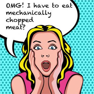 OMG< I have to eat mechanically chopped mea?