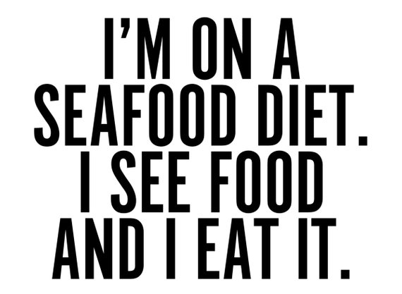 """quote """"im on a seafood diet. I see food and I eat it."""""""