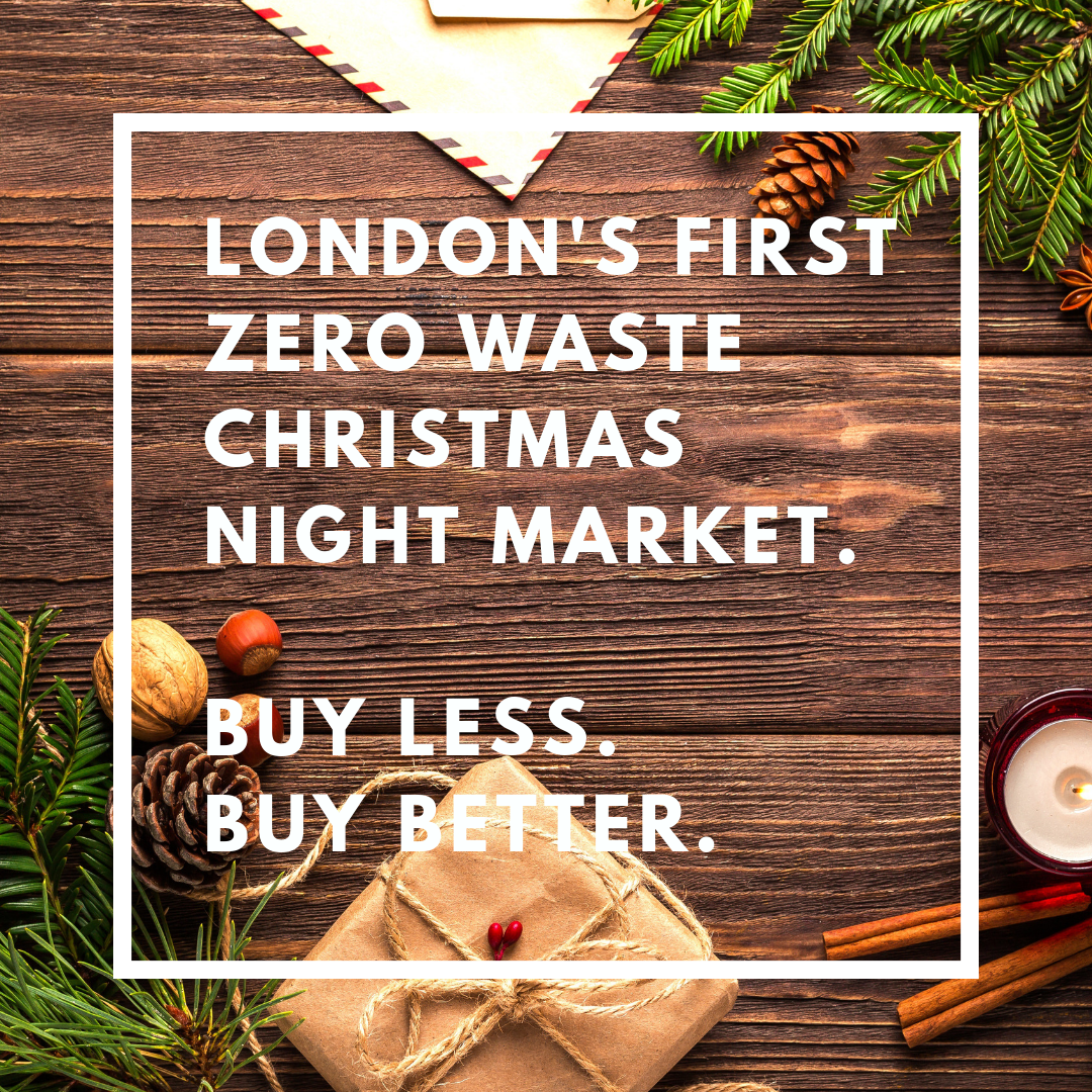 London's First Zero Waste Christmas Night market.Buy less. Buy Better..png