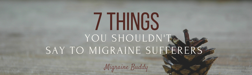 7 things you shouldn't say to migraine sufferers.png