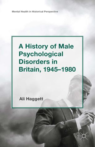 A History of Male Psychological Disorders in Britain 1945-1980  (Palgrave Macmillan, 2015)