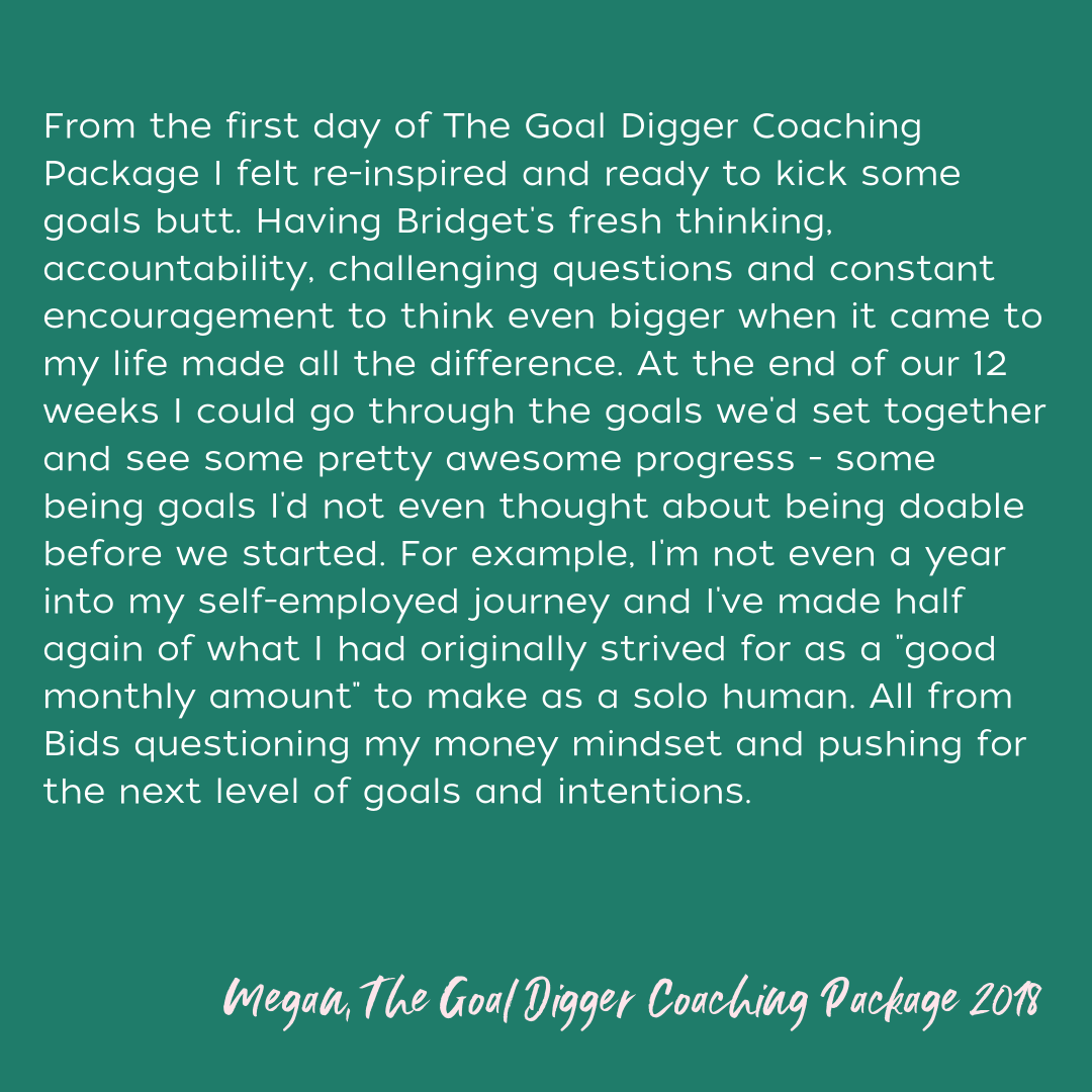 Deciding to work with Bridget was the first time that I decided to really invest in myself and put my goals first. Our first session was the most enlightening and empowering conversation that I've had in a very long  (2).png