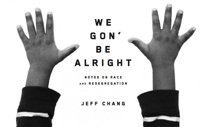 Chang, Jeff. We Gon' Be Alright: Notes on Race and Resegregation