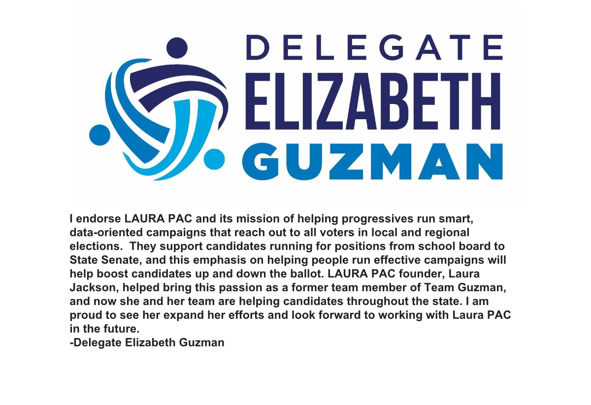 I endorse LAURA PAC and its mission of helping progressives run smart, data-oriented campaigns that reach out to all voters in local and regional elections. They support candidates running for positions from school board to State Senate, and this emphasis on helping people run effective campaigns will help boost candidates up and down the ballot. LAURA PAC founder, Laura Jackson, helped bring this passion as a former team member of Team Guzman, and now she and her team are helping candidates throughout the state. I am proud to see her expand her efforts and look forward to working with LAURA PAC in the future.    -Delegate Elizabeth Guzman