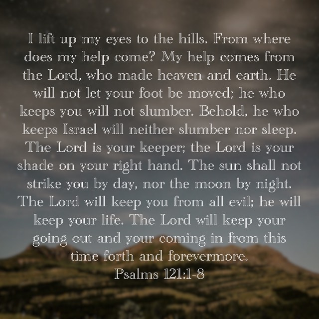 """""""I lift up my eyes to the hills. From where does my help come? My help comes from the Lord, who made heaven and earth. He will not let your foot be moved; he who keeps you will not slumber. Behold, he who keeps Israel will neither slumber nor sleep. The Lord is your keeper; the Lord is your shade on your right hand. The sun shall not strike you by day, nor the moon by night. The Lord will keep you from all evil; he will keep your life. The Lord will keep your going out and your coming in from this time forth and forevermore."""" Psalms 121:1-8 ESV"""