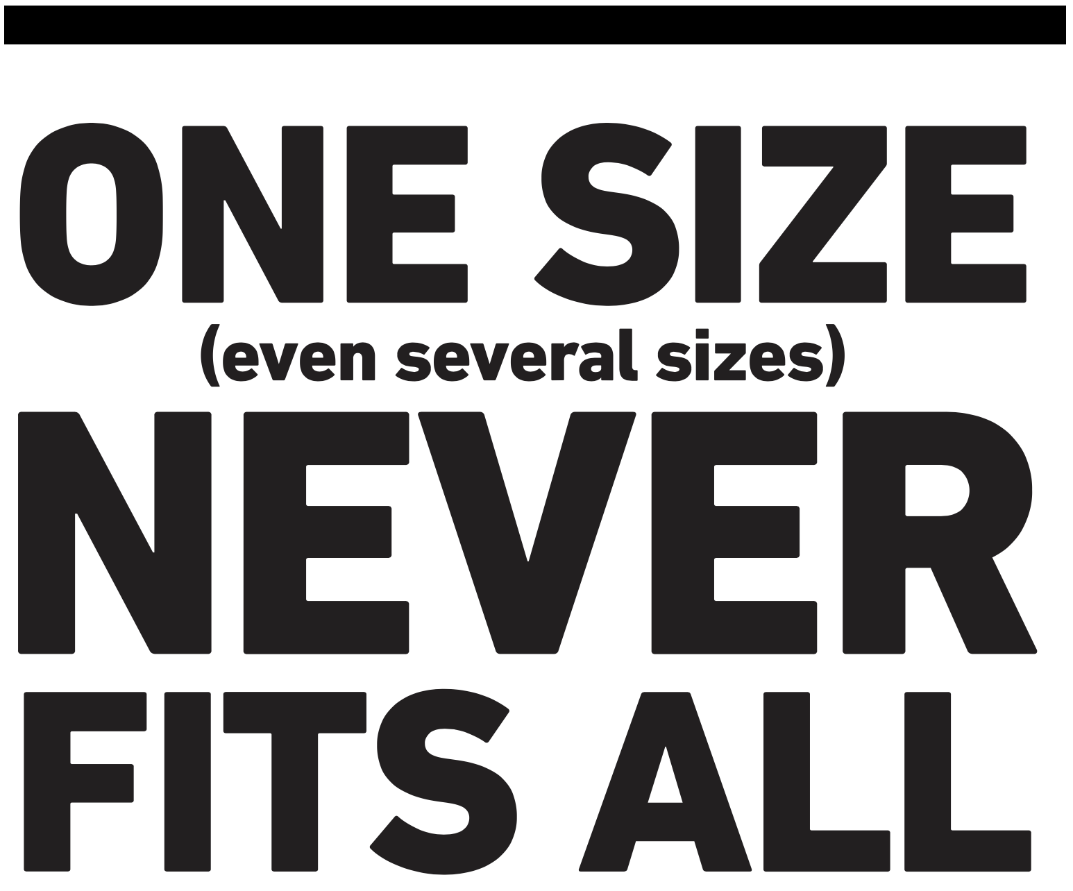 One size (even several sizes) never fits all.