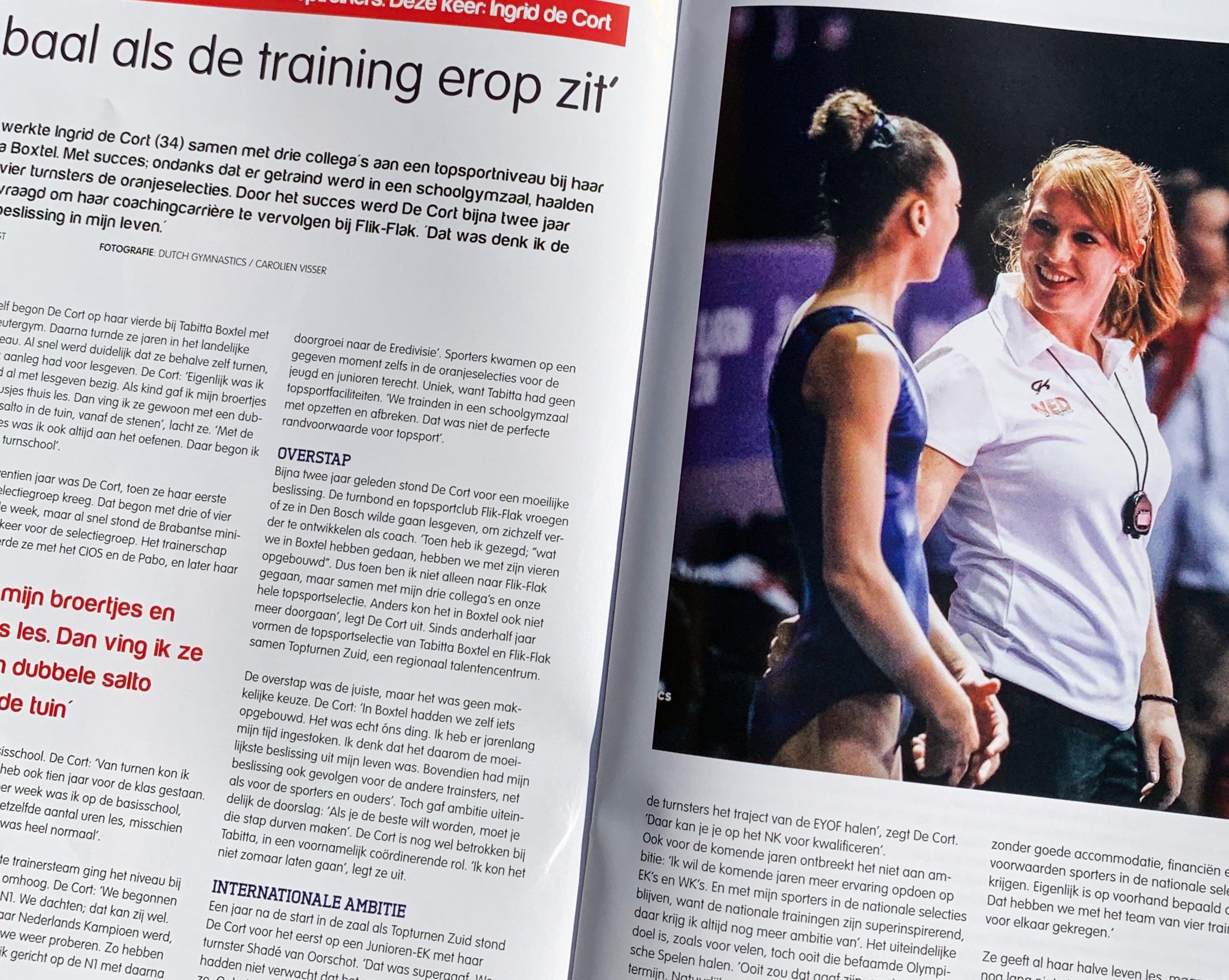 """'Ik baal als de training erop zit' - Jarenlang werkte Ingrid de Cort (34) samen met drie collega's aan een topsportniveau bij haar club Tabitta Boxtel. Met succes; ondanks dat er getraind werd in een schoolgymzaal, haalden maar liefst vier turnsters de oranjeselecties. Door het succes werd De Cort bijna twee jaar geleden gevraagd om haar coachingcarrière te vervolgen bij Flik-Flak. """"Dat was denk ik de moeilijkste beslissing in mijn leven""""."""