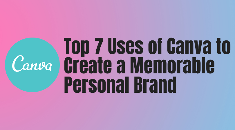 Top 7 Uses of Canva to Create a Memorable Personal Brand -