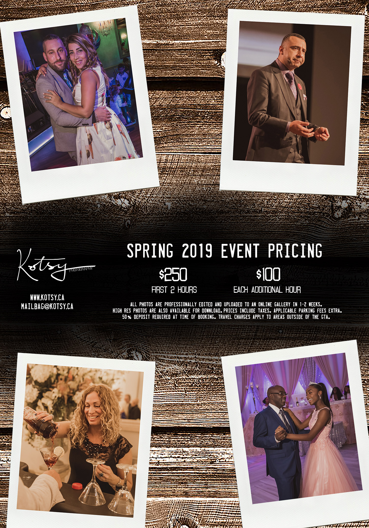 Spring 2019 Event Pricing  $250 - First 2 hours  $100 - Each Additional Hour   All photos are professionally edited and uploaded to an online gallery in 1-2 weeks. High res photos are also available for download. Prices include taxes. Applicable parking fees extra. 50% deposit required at time of booking. Travel charges apply to areas outside of the GTA.