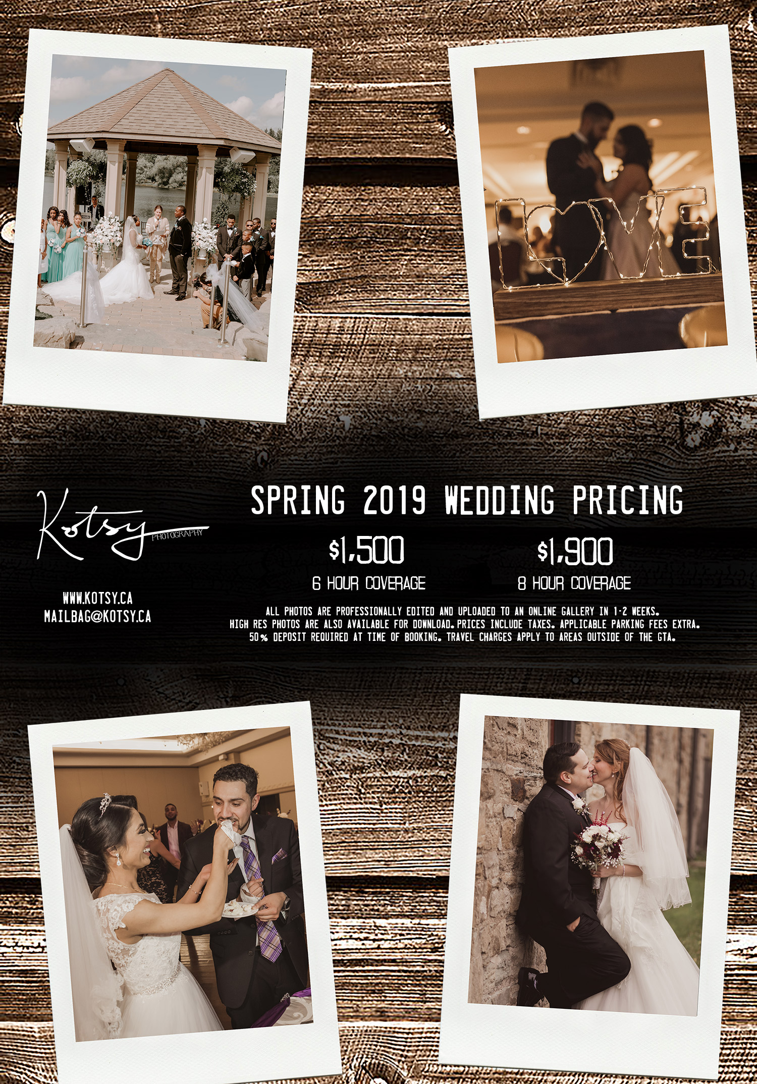 Spring 2019 Wedding Pricing  $1,500 - 6 Hour Coverage $1,900 - 8 Hour Coverage   All photos are professionally edited and uploaded to an online gallery in 1-2 weeks. High res photos are also available for download. prices include taxes. Applicable parking fees extra. 50% deposit required at time of booking. travel charges apply to areas outside of the GTA.