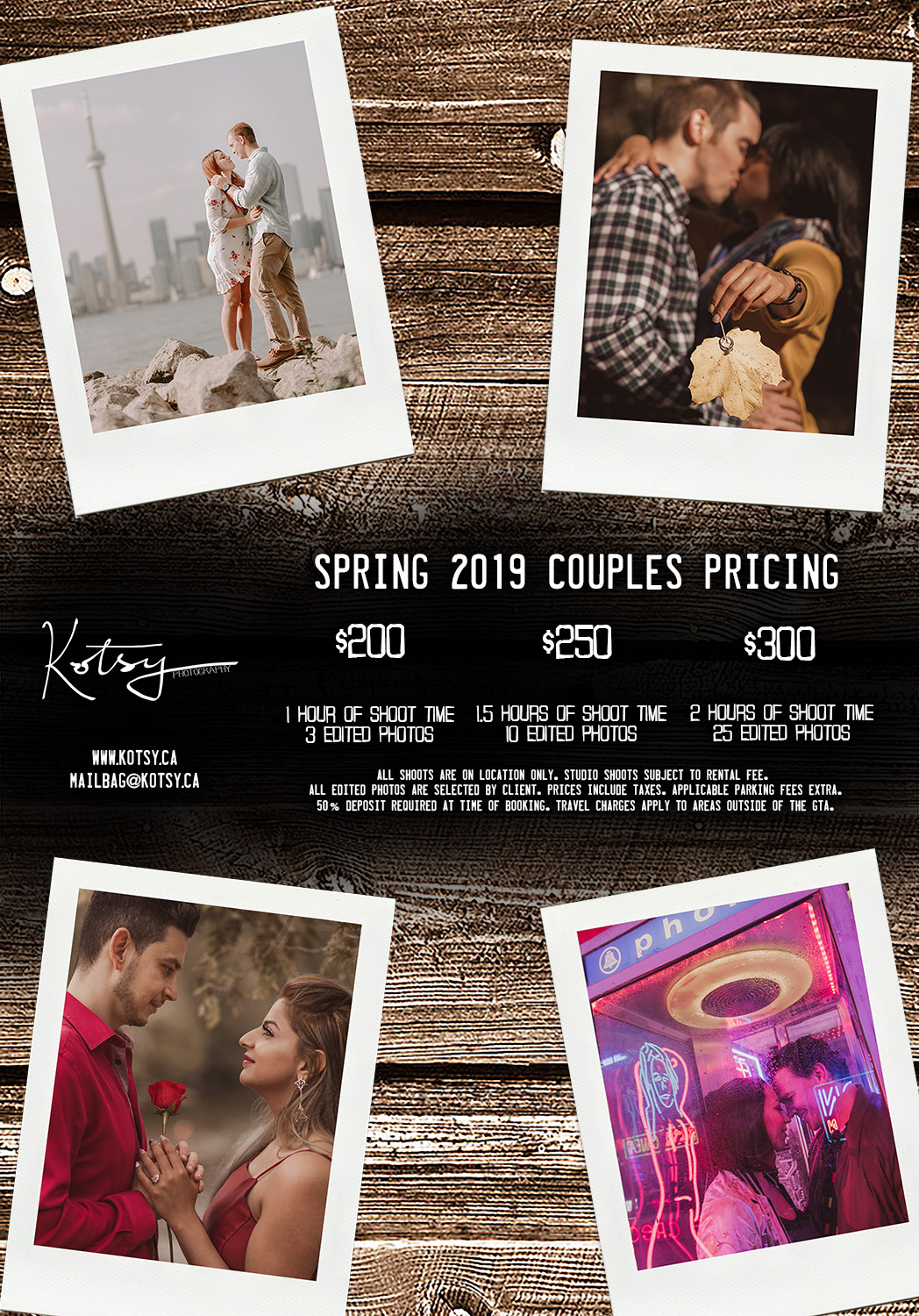 Spring 2019 Couples Pricing    $200 - 1 Hour of Shoot Time/3 Edited Photos $250 - 1.5 Hours of Shoot Time/10 Edited Photos $300 - 2 Hours of Shoot Time/25 Edited Photos   All shoots are on location only. Studio shoots subject to rental fee. All edited photos are selected by client. Prices include taxes. Applicable parking fees extra. 50% deposit required at time of booking. Travel charges apply to areas outside of the GTA.