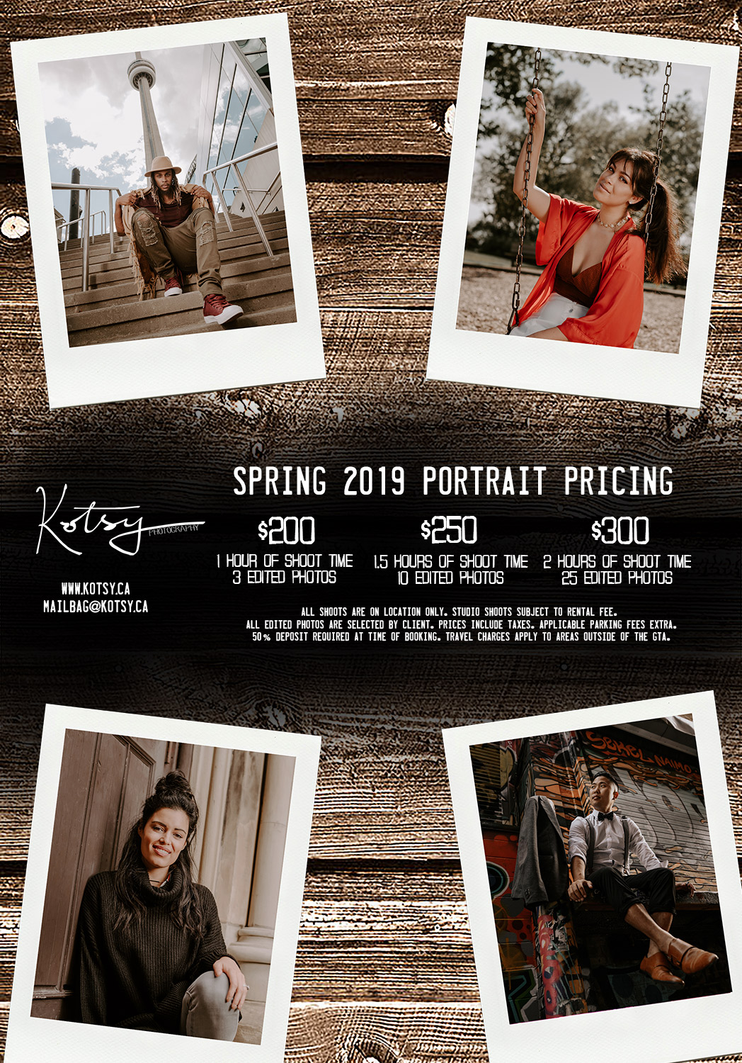 Spring 2019 Portrait Pricing    $200 - 1 Hour of Shoot Time/3 Edited Photos $250 - 1.5 Hours of Shoot Time/10 Edited Photos $300 - 2 Hours of Shoot Time/25 Edited Photos   All shoots are on location only. Studio shoots subject to rental fee. All edited photos are selected by client. Prices include taxes. Applicable parking fees extra. 50% deposit required at time of booking. Travel charges apply to areas outside of the GTA.