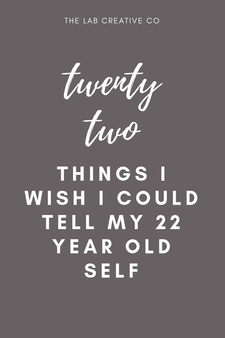 22 Pieces of Advice for my 22 Year Old Self   www.labcreativeco.com