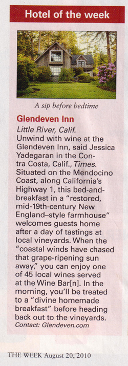 "Clipping: Glendeven Inn, Little River, Calif. Unwind with wine at the Glendeven Inn, said Jessica Yadegaran in the Contra costa, Calif.,  Times . Situated on the Mendocino Coast, along California's Highway 1, this bed-and-breakfast in a ""restored, mid-19th-century New England-style farmhouse"" welcomes guests home after a day of tastings at local vineyards. When the ""coastal winds have chased that grape-ripening sun away,"" you can enjoy one of 45 local wines served at the Wine Bar[n]. In the morning, you'll be treated to a ""divine homemade breakfast"" before heading back out to the vineyards. THE WEEK August 20, 2010"