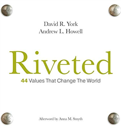 Riveted: 44 Values That Change The World - by David R. York and Andrew L. HowellRiveted explores the importance of understanding your unique core values. Through forty-four stories about real life individuals who have embodied timeless values in exceptional ways, you can deepen your understanding of your essential values. Solidify your own core values and lead a riveted life – one that is held together by purpose, passion, and principle.Click here to purchase at Amazon.com.