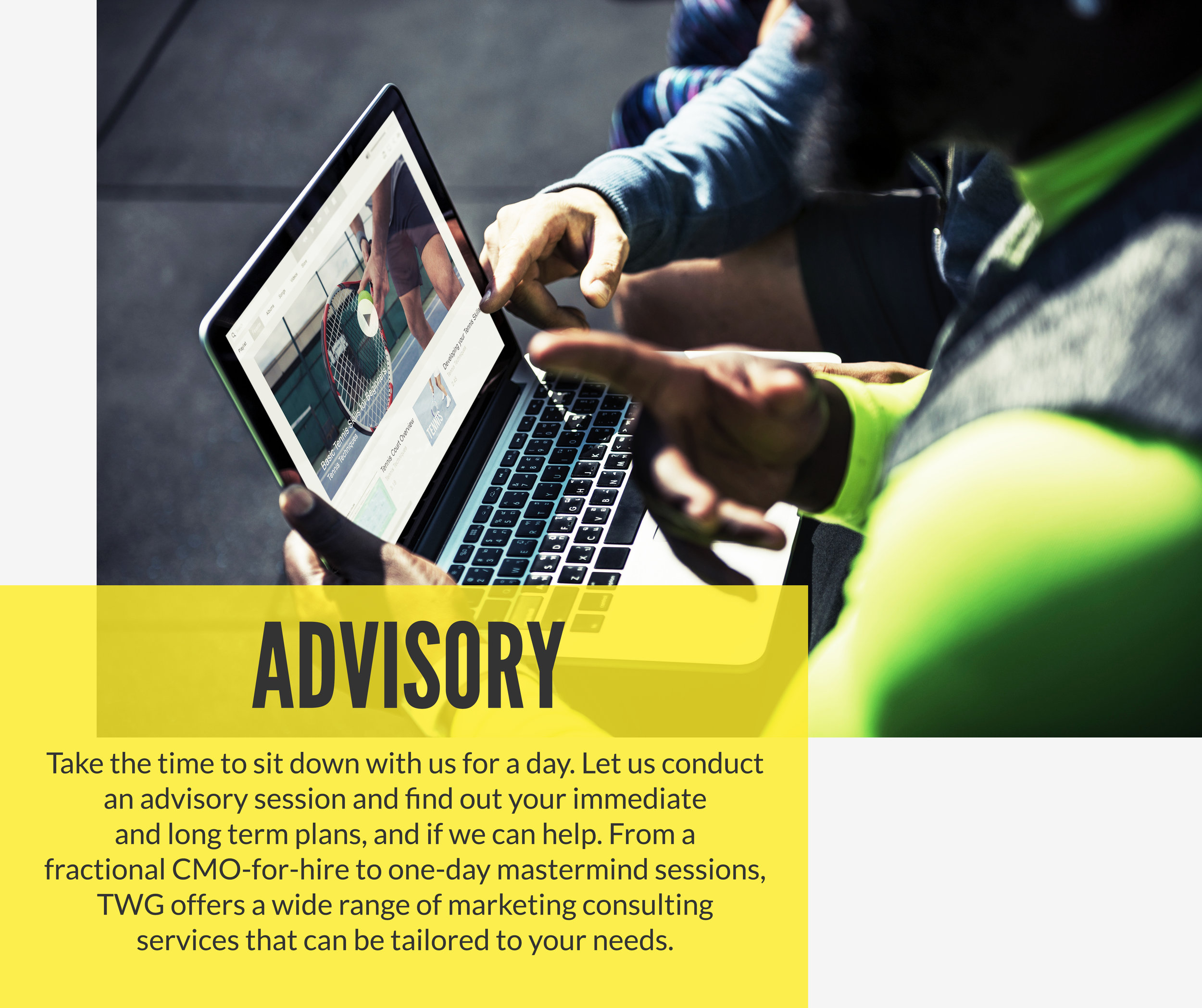 Take the time to sit down with us for a day. Let us conduct an advisory session and find out your immediate and long-term plans to determine whether we can help. From a fractional CMO-for-hire to a one-day mastermind sessions, TWG offers a wide range of marketing consulting services that can be tailored to your needs.
