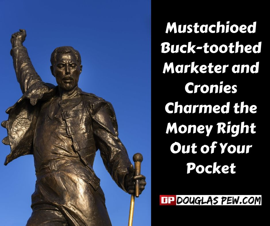 Mustachioed buck-toothed marketer and cronies charmed the money right out of your pocket.jpg
