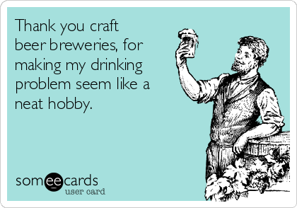 thank-you-craft-beer-breweries-for-making-my-drinking-problem-seem-like-a-neat-hobby.png