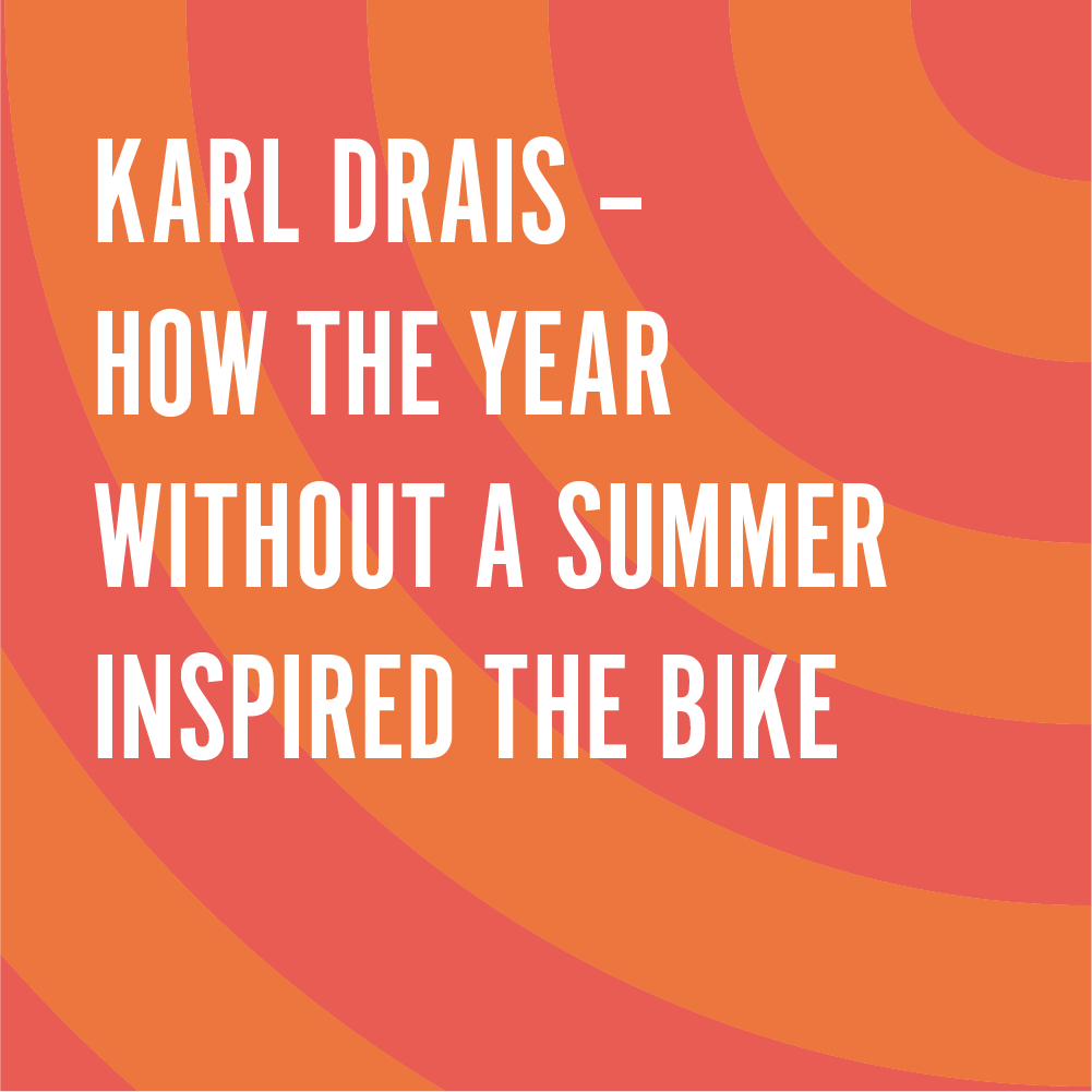 CIS117F-79-Karl Drais – How The Year Without a Summer inspired the bike