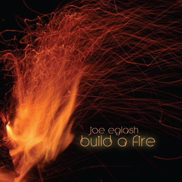 BUILD A FIRE (2009) - BUILD A FIRE represents a full circle in the musical life of Joe Eglash - after years working on either side of the music industry. Matured, hook-filled songwriting matched with a one-man-band mentality to produce a landmark, dynamic debut solo recording. The title track has become an anthem of fatherhood and family.