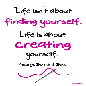 """Life isn't about finding yourself. Life is about creating yourself."" ~George Bernard Shaw"
