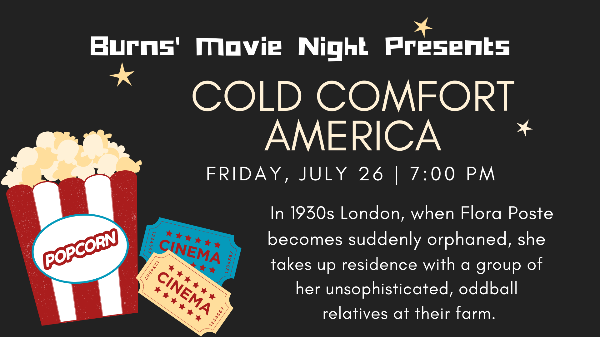 COLD COMFORT INN (1995, PG). When Flora Poste (Kate Beckinsale), a young society woman in 1930s London, becomes suddenly orphaned, she's forced to take up residence with a group of her unsophisticated, oddball relatives at their farm. Despite protests from the bedridden, iron-willed matriarch of the farm, the aspiring lass tries to achieve some semblance of order and class in the house---and in her own life. Cast also includes Eileen Atkins, Ian McKlellan and Joanna Lumley.