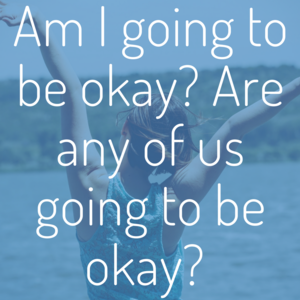 am+I+going+to+be+okay_+Are+any+of+us+going+to+be+okay_.png