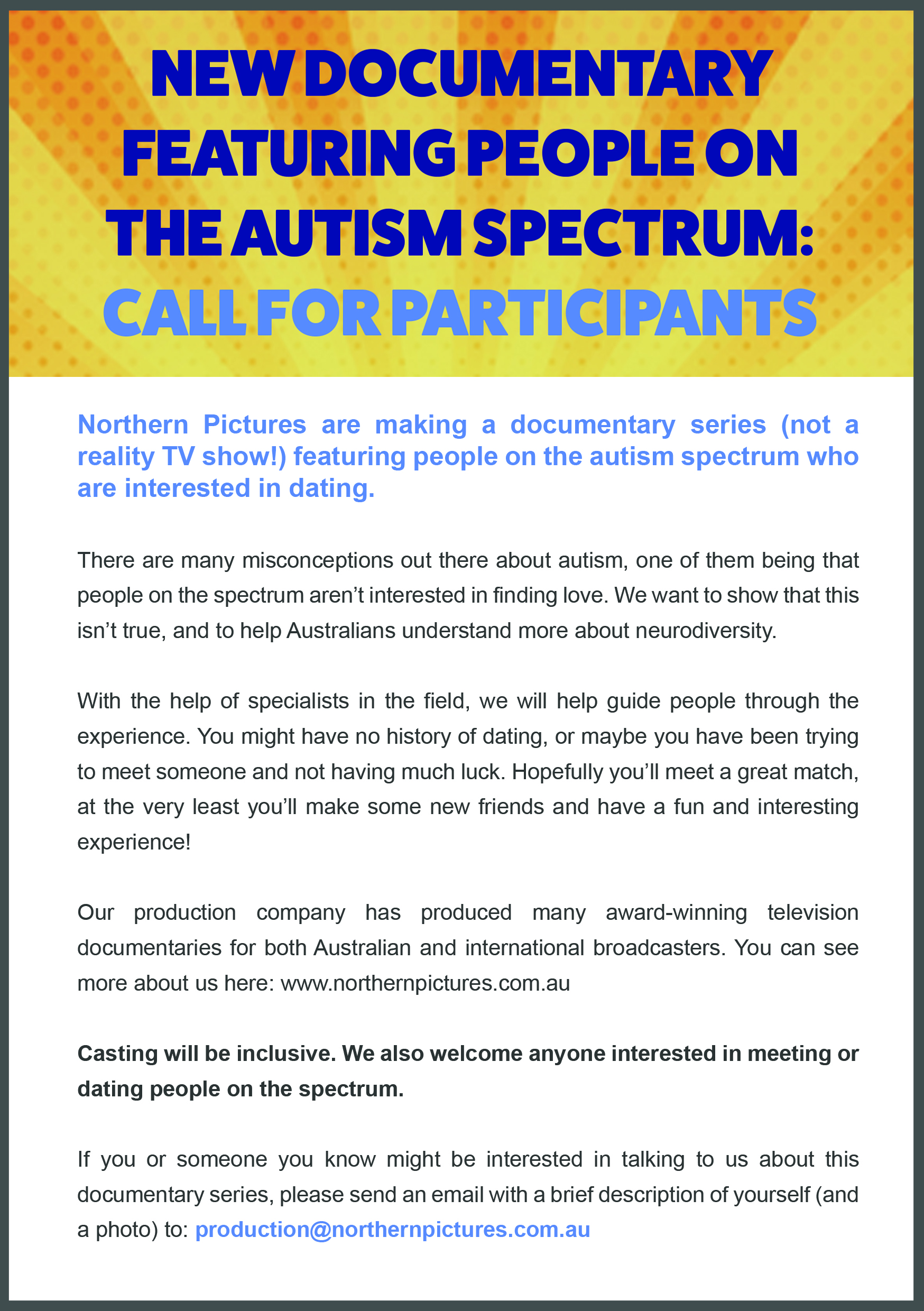 Flyer Advertising for the Documentary Series. There is a heading that says New Documentary Series Featuring People On The Autism Spectrum: Call For Participants. Under heading in blue letters it says. Northern Pictures are making a documentary series (not a reality TV show) featuring people on the autism spectrum who are interested in dating. under that it says. There are many misconceptions out there about autism, one of them being that people on the spectrum aren't interested in finding love. We want to how that this isn't true, and to help Australian's understand more about neurodiversity. With the help of specialists in the field, we will help guide people through the experience. You might have no history in dating, or maybe you have been trying to meet someone and not having much luck. Hopefully you'll meet a great match, at the very least you'll make some new friends and have a fun and interesting experience! our production company has produced many award-winning television documentaries for both Australian and international broadcasters. You can learn more about us here: www.northernpictures.com.au   underneath it says in bold writing. Casting will be inclusive. we also welcome anyone interested in meeting or dating people on the spectrum.  underneath that it says. If you or someone you know might be interested in talking to us about this documentary series, please send an email with a brief description of yourself and a photo to: production@northernpictures.com.au