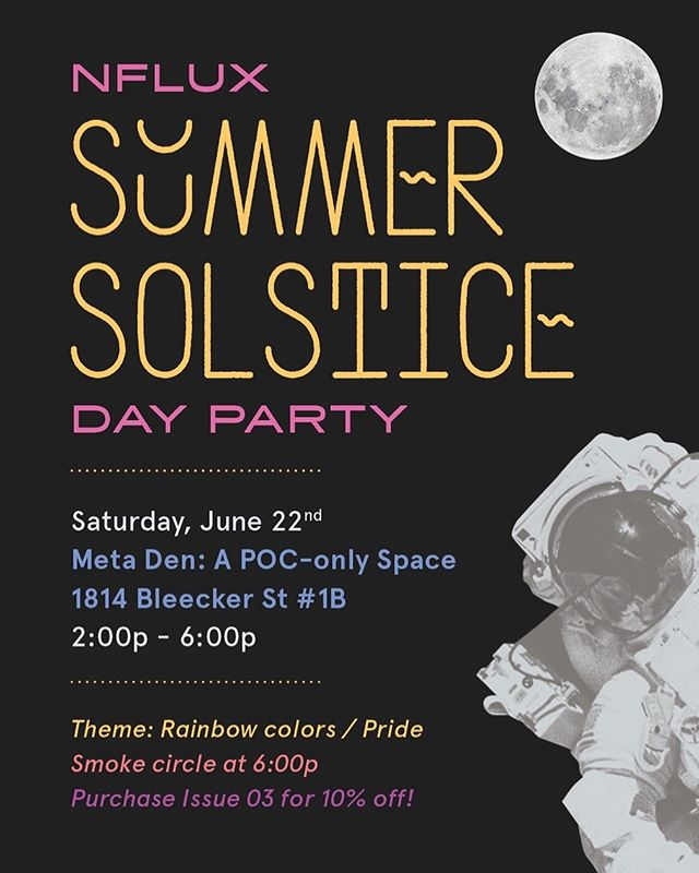 ☀️SOLSTICE PARTY 6/22☀️⁣⁣ ⁣⁣ Come celebrate the official start to SUMMER all day next Saturday, June 22 at ✨@meta.den✨!! ⁣⁣ ⁣⁣ ⁣⁣ 🌈Theme:: RAINBOW/PRIDE⁣⁣ ❤️🧡💛💚💙💜⁣⁣ ⁣⁣ 🎶 @aguapanelamami will facilitate the ass shaking with amazing music to keep ya going all day long! 📀⁣⁣ ⁣⁣ 🔮Relax downstairs and have a tarot or astrology reading by @cusps_arent_real, @thatssopisces, or @natali.nicole ⁣⁣ ⁣⁣ 🧿Vibe out with some delicious medicinal treats by @magu.love___ ⁣⁣ ⁣⁣ 💨Smoke circle at 6:00pm to close out the party & officially welcome the energy of the Summer Solstice, giving us time to meditate, share & connect as a group! ☀️⁣⁣ ⁣⁣ ⚡️Receive 10% OFF your purchase of Issue 03!! ⁣⁣ ⁣⁣ 👉🏾Please note that @meta.den Is a space by & for POC *only* so please respect that boundary! If you are not a POC, please come to our party on Thursday, June 20th at @nobar.nyc !! ⁣⁣ ⁣⁣ ♾♾♾♾♾♾♾♾⁣⁣ .⁣⁣ .⁣⁣ .⁣⁣ .⁣⁣ #nflux #nfluxmag #launchparty #summersolstice #solstice #summerparty #solsticeparty #poc #poconly #pocspace #metaden #queerspace #queer #qtpoc #bipoc #astrology #zodiac #zodiacsigns #smokecircle #pocparty #summer2019 #pride #pride2019