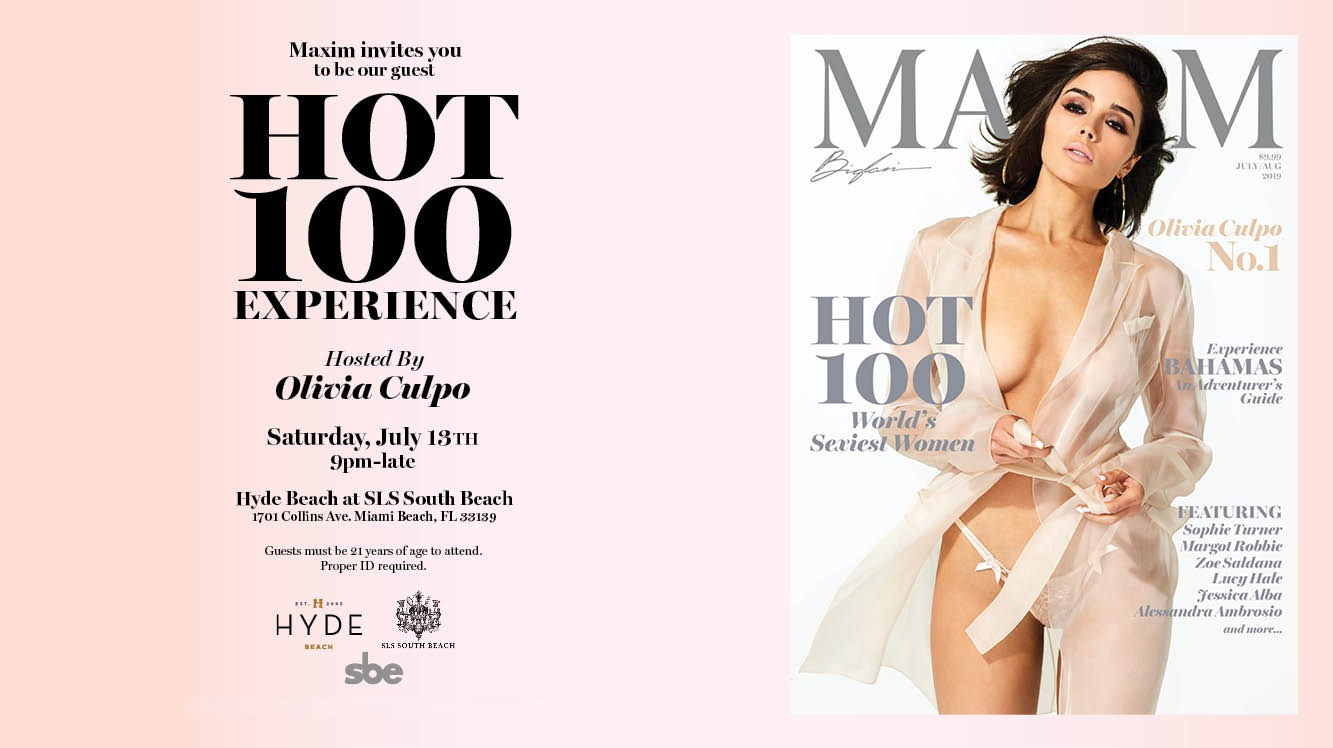 Olivia Culpo tops the 2019 Maxim Hot 100 List. The Maxim Hot 100 List comes to life at Hyde Beach at the SLS Hotel in South Beach Miami. Join us for an unbelievable celebration alog with celebrities, athletes, Maxim models in over 8,000 square feet of indoor and outdoor space at one of the best nightlife venues in South Beach. VIP Exclusives has your access to all Maxim Experiences. Call 1-877-MAXIM-02 for information and reservations.
