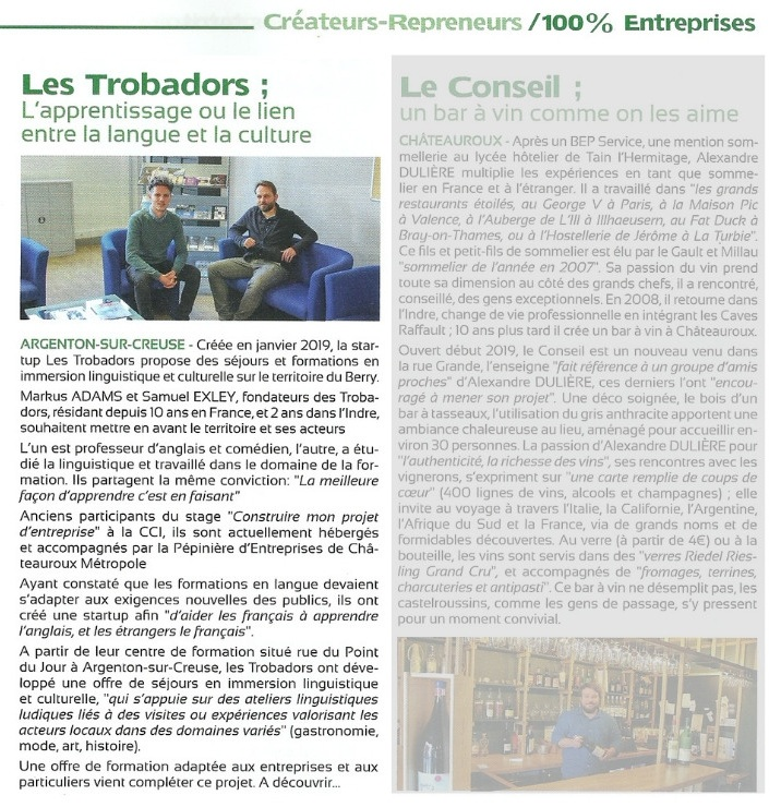 Chamber of Commerce & Industry - April 2019 'Learning, the connection between language and culture'Argenton-sur-Creuse: Created in january, 2019, the Start-up Les Trobadors offer cultural holidays and language training in the Berry region.Markus ADAMS and Samuel EXLEY, creators of Les Trobadors, have lived in France for more than 10 years and 2 years in the department of Indre, promote the very best of the regions and its people…