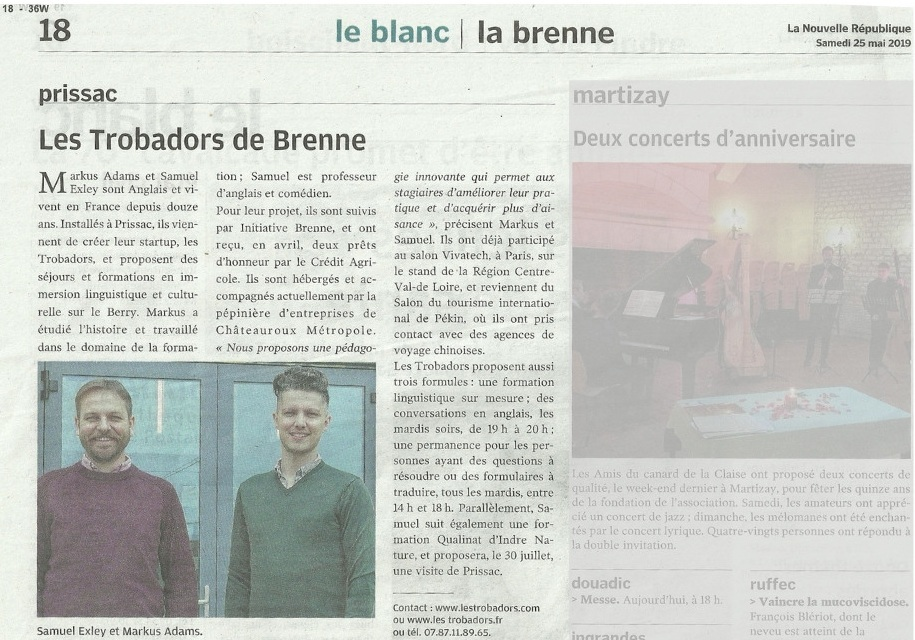"La Nouvelle République - 25/05/19 'Les Trobadors of the Brenne'Markus ADAMS and Samuel EXLEYare English and have live in France for over 12 years, Living in Prissac, they have created a start-up - Les Trobadors, and offer holidays and immersive language training teaching the very best of the culture of the Berry. Markus studied history and works in the Education sector; Samuel is an English teacher and Actor.Their project, followed by Brenne Intivative, anda received seed capital from the Credit Agricole [sic], the company is incubated at Châteauroux Métropole's La Pépinière d'entreprise.""We offer an innovative method which allows learners to improve their skills and gain more confidence""…."