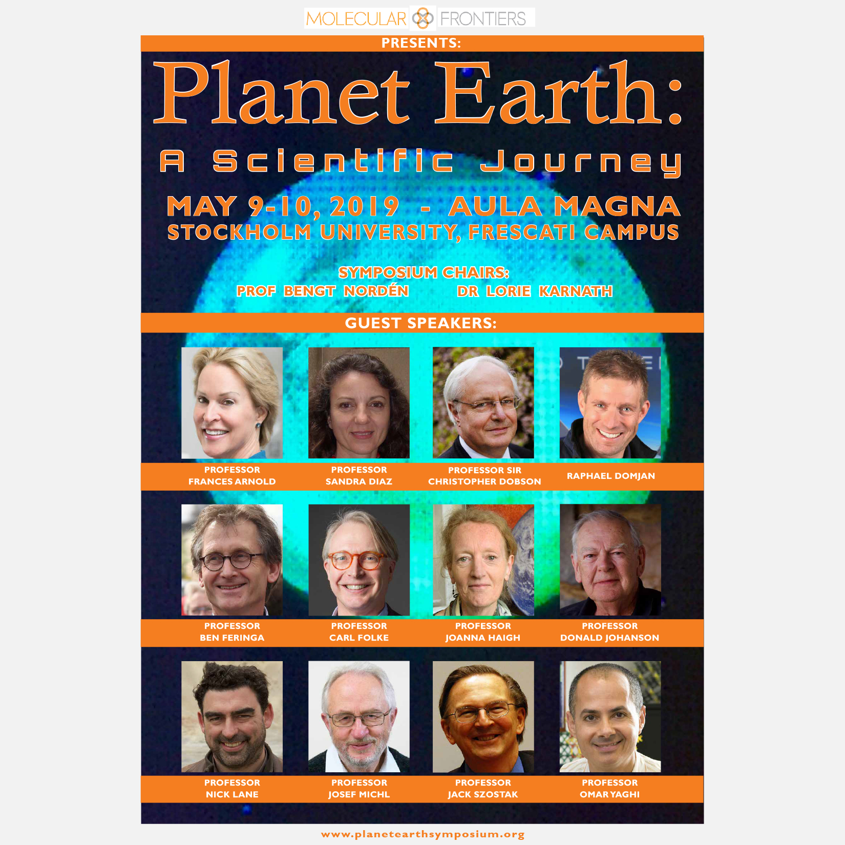 Planet Earth: A Scientific Journey - MAY 9-10, 2019 - AULA MAGNA - STOCKHOLM UNIVERSITY, FRESCATI CAMPUSSymposium Chairs: Prof. Bengt Nordén, Dr. Lorie KanathGuest Speakers: Prof. Frances Arnold, Prof. Sandra Diaz, Prof. Sir Christopher Dobson, Raphael Domjan, Prof. Ben Feringa, Prof. Carl Floke, Prof. Joanna Haigh, Prof. Donald Johanson, Prof. Nick Lane, Prof. Josef Michl, Prof. Jack Szostak, Prof. Omar Yaghi