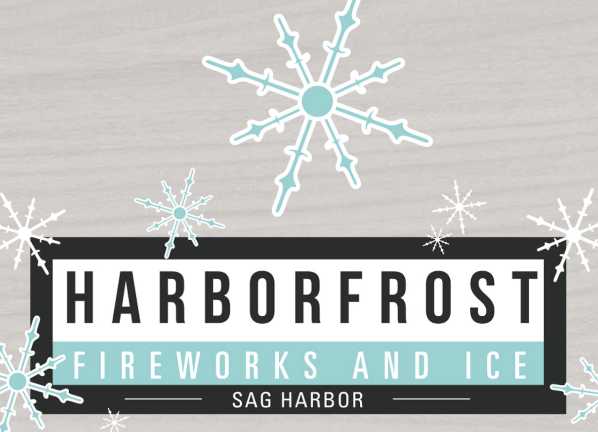 Harborfrost   HarborFrost is a celebration of winter in Sag Harbor highlighting two extreme elements—fire and ice! Featuring live ice carving demonstrations, ice sculptures along Main Street, live music performances, indoor children's activities, the Hysterical Society's Culinary Stroll, and fire jugglers and dancers, there's something for everyone! Spend the day shopping and dining in Sag Harbor—we are OPEN for business! Don't miss the main event: Fireworks by Grucci over the harbor!   Check the SHKids Calendar for Event date    https://sagharborchamber.com/ events/harborfrost/