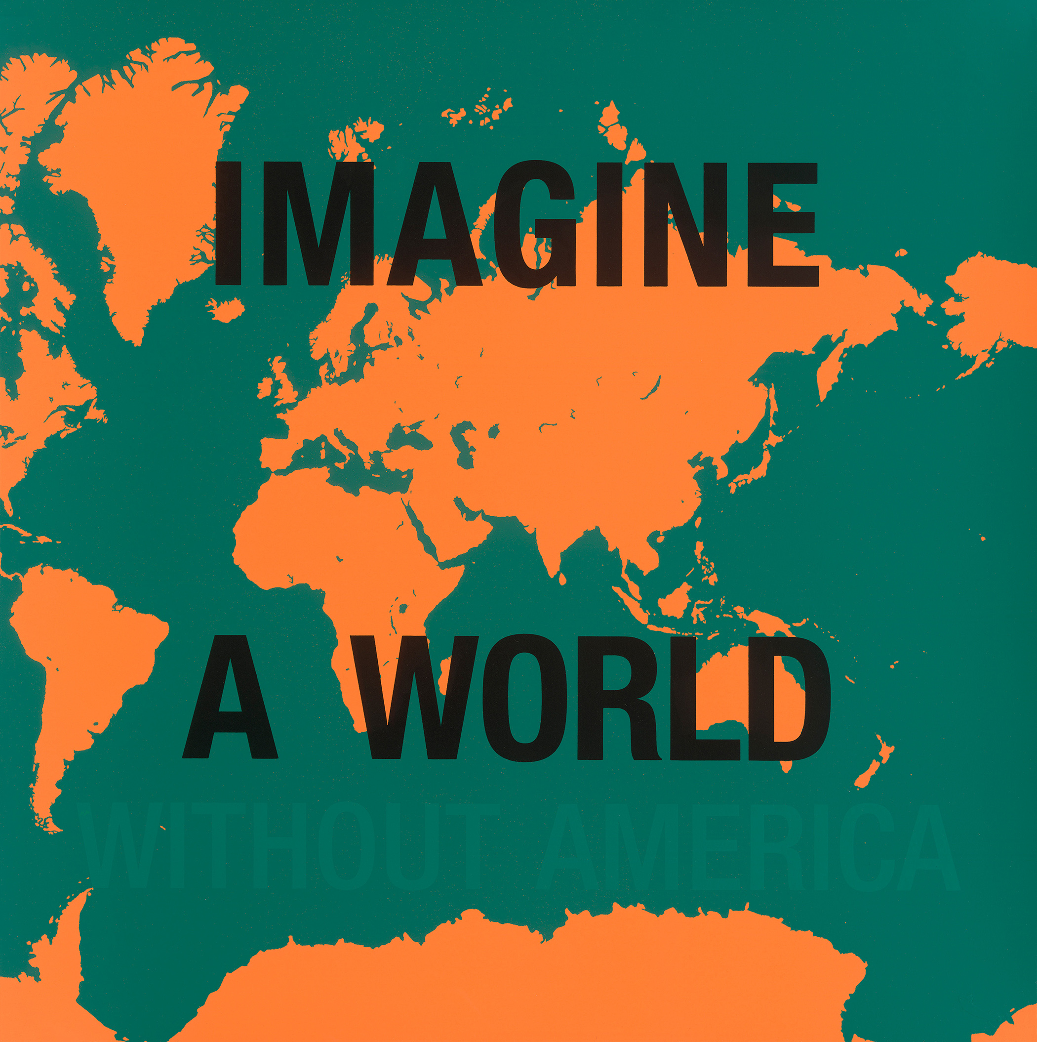 """Dread Scott,  Imagine a World Without America , 2006. [Image Description: A map of the world forms the background of this image. The oceans are green and the land is orange. Text on top of the images says """"Imagine a World"""" in black bold font and a faded green font continues the phrase with """"Without America.""""]"""