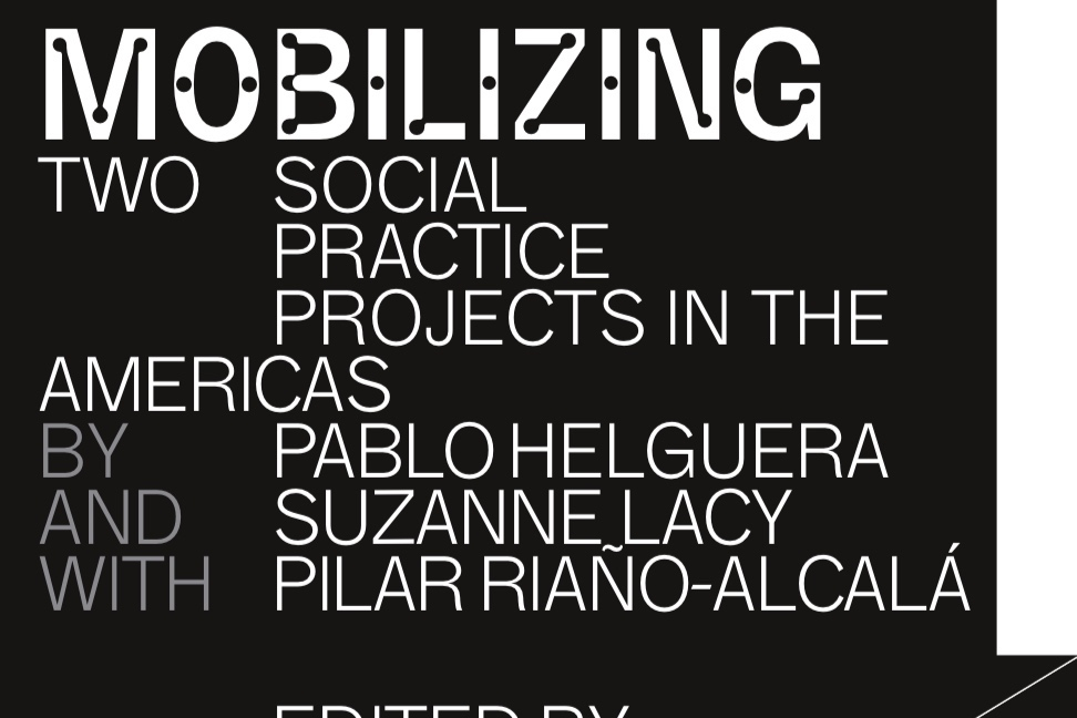 Mobilizing Pedagogy: TWO SOCIAL PRACTICE PROJECTS IN THE AMERICAS BY PABLO HELGUERA AND SUZANNE LACY WITH PILAR RIAÑO-ALCALÁ - Edited by Elyse A. Gonzales and Sara Reisman
