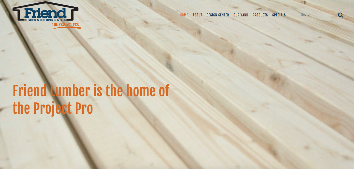 Friend lumber - I worked with Friend Lumber to completely rebuild and revamp their website, highlighting the company's employees, the breadth of materials they sell, and what makes the independent company unique in their industry.